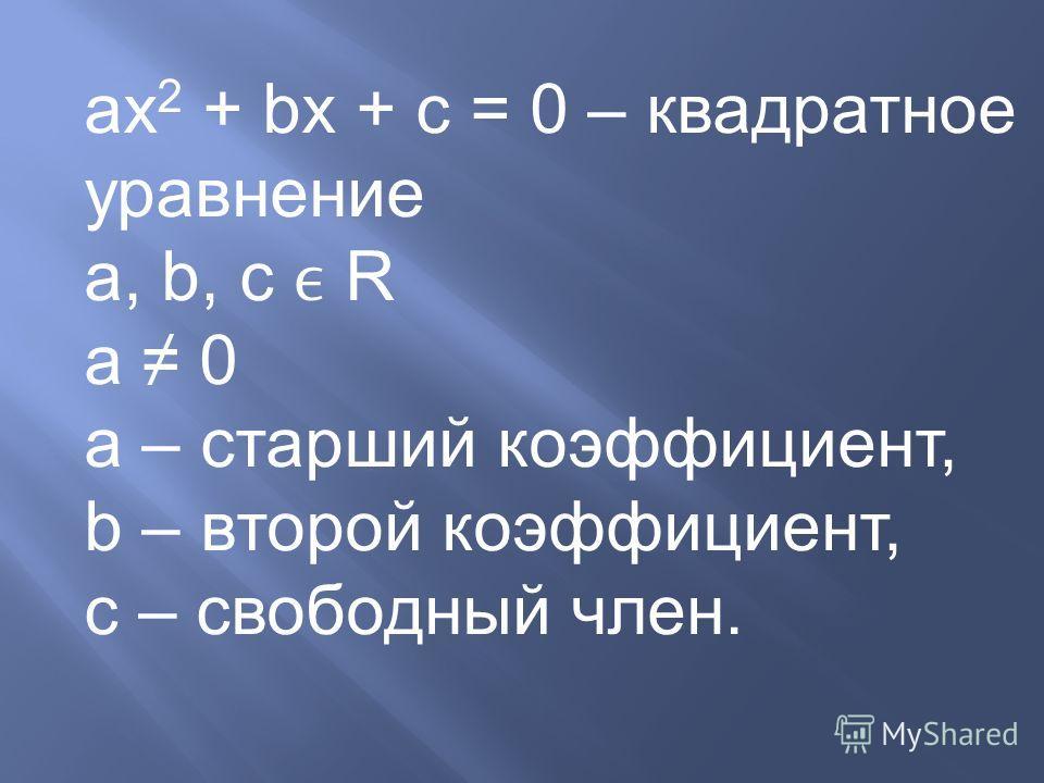 ах 2 + bx + c = 0 – квадратное уравнение a, b, c R a 0 a – старший коэффициент, b – второй коэффициент, c – свободный член.