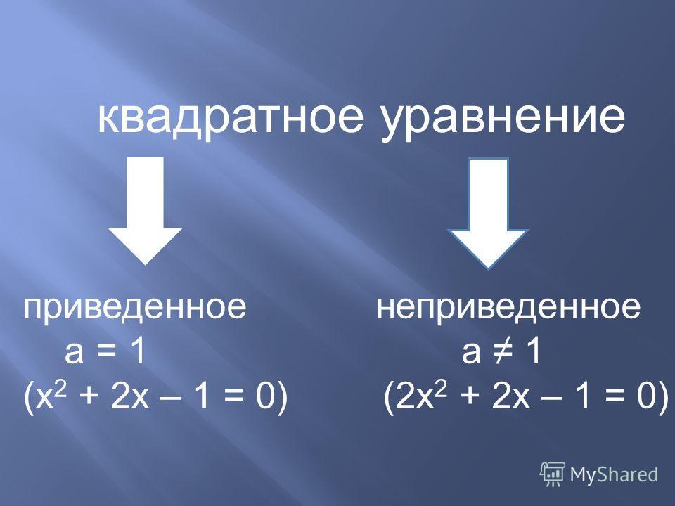 квадратное уравнение приведенное не приведенное а = 1 а 1 (х 2 + 2 х – 1 = 0) (2 х 2 + 2 х – 1 = 0)