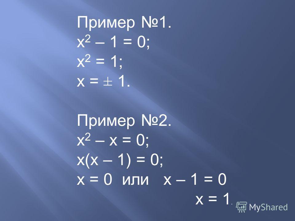 Пример 1. х 2 – 1 = 0; х 2 = 1; х = ± 1. Пример 2. х 2 – х = 0; х(х – 1) = 0; х = 0 или х – 1 = 0 х = 1.