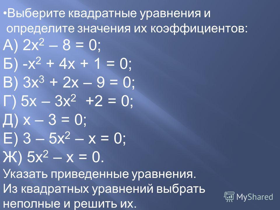 Выберите квадратные уравнения и определите значения их коэффициентов: А) 2 х 2 – 8 = 0; Б) -х 2 + 4 х + 1 = 0; В) 3 х 3 + 2 х – 9 = 0; Г) 5 х – 3 х 2 +2 = 0; Д) х – 3 = 0; Е) 3 – 5 х 2 – х = 0; Ж) 5 х 2 – х = 0. Указать приведенные уравнения. Из квад