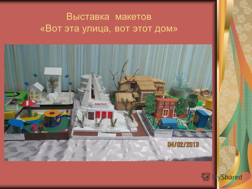 Выставка макетов «Вот эта улица, вот этот дом»