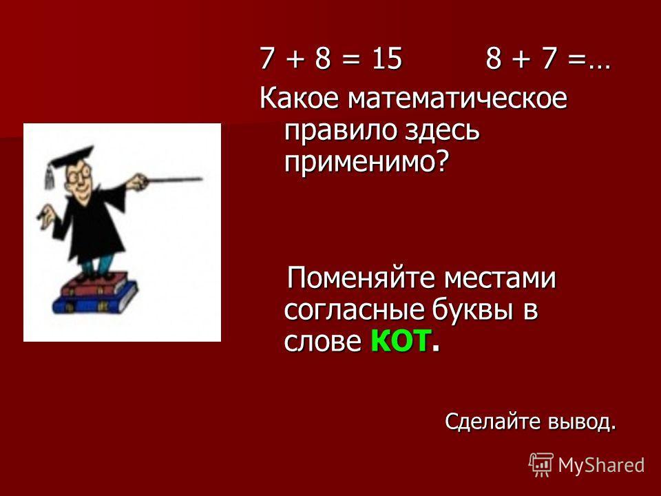 7 + 8 = 15 8 + 7 =… Какое математическое правило здесь применимо? Поменяйте местами согласные буквы в слове КОТ. Поменяйте местами согласные буквы в слове КОТ. Сделайте вывод. Сделайте вывод.