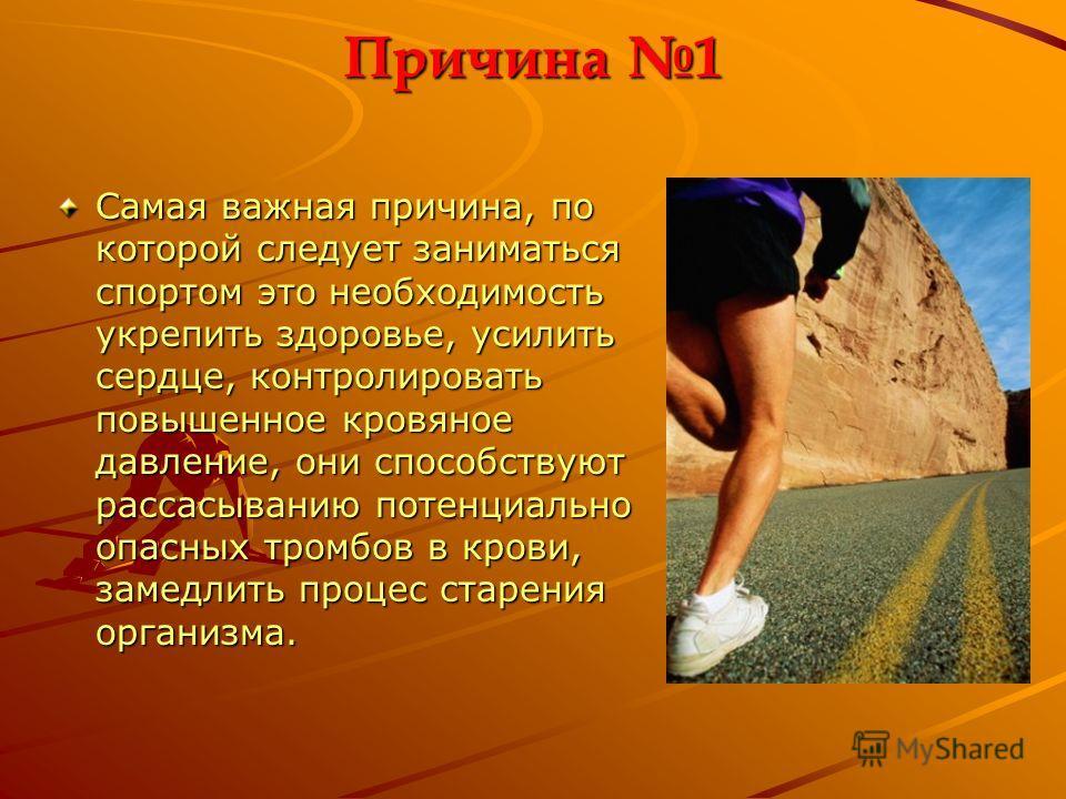 Причина 1 Самая важная причина, по которой следует заниматься спортом это необходимость укрепить здоровье, усилить сердце, контролировать повышенное кровяное давление, они способствуют рассасыванию потенциально опасных тромбов в крови, замедлить проц