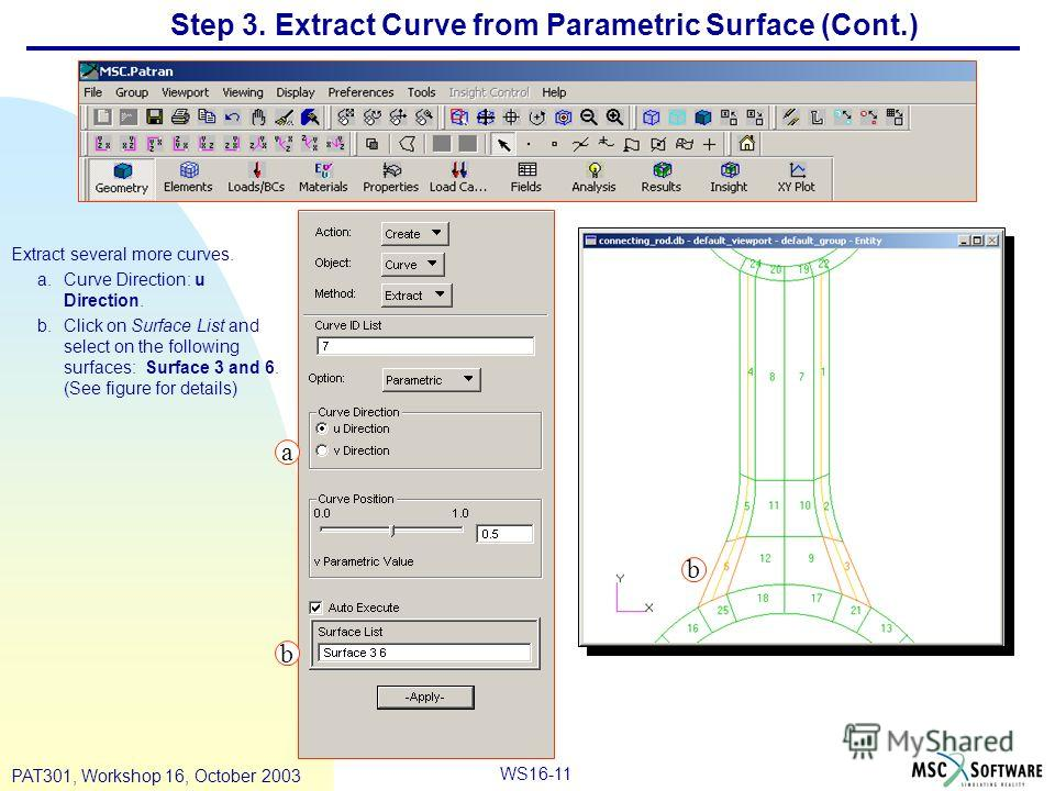 WS16-11 PAT301, Workshop 16, October 2003 Step 3. Extract Curve from Parametric Surface (Cont.) Extract several more curves. a.Curve Direction: u Direction. b.Click on Surface List and select on the following surfaces: Surface 3 and 6. (See figure fo