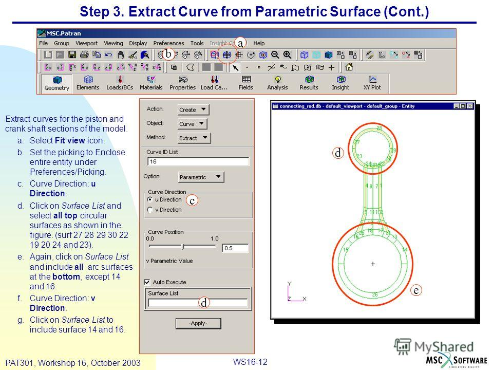 WS16-12 PAT301, Workshop 16, October 2003 Step 3. Extract Curve from Parametric Surface (Cont.) Extract curves for the piston and crank shaft sections of the model. a.Select Fit view icon. b.Set the picking to Enclose entire entity under Preferences/