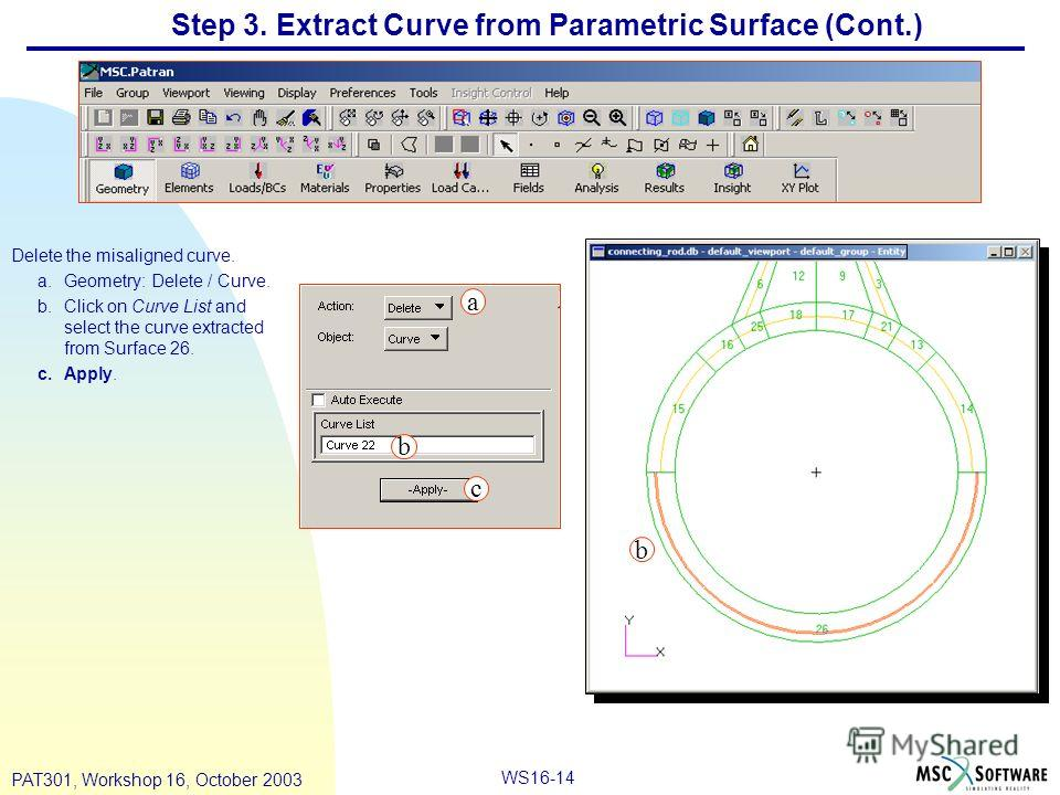 WS16-14 PAT301, Workshop 16, October 2003 Step 3. Extract Curve from Parametric Surface (Cont.) Delete the misaligned curve. a.Geometry: Delete / Curve. b.Click on Curve List and select the curve extracted from Surface 26. c.Apply. a b c b