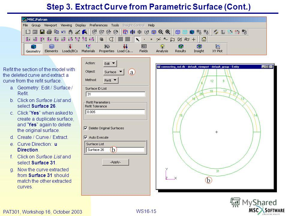 WS16-15 PAT301, Workshop 16, October 2003 Step 3. Extract Curve from Parametric Surface (Cont.) Refit the section of the model with the deleted curve and extract a curve from the refit surface. a.Geometry: Edit / Surface / Refit. b.Click on Surface L