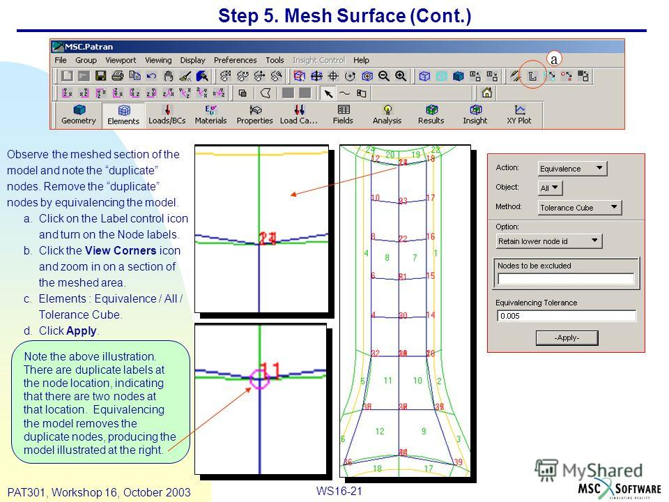 WS16-21 PAT301, Workshop 16, October 2003 Step 5. Mesh Surface (Cont.) Observe the meshed section of the model and note the duplicate nodes. Remove the duplicate nodes by equivalencing the model. a. Click on the Label control icon and turn on the Nod