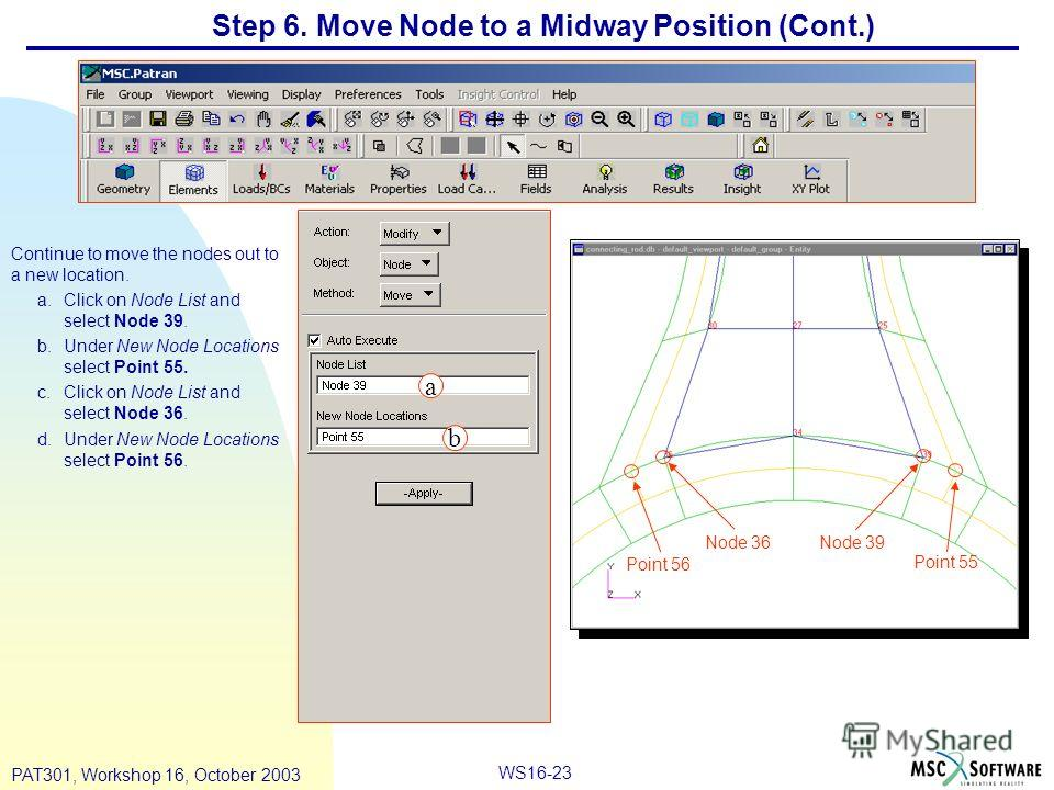 WS16-23 PAT301, Workshop 16, October 2003 Step 6. Move Node to a Midway Position (Cont.) Continue to move the nodes out to a new location. a.Click on Node List and select Node 39. b.Under New Node Locations select Point 55. c.Click on Node List and s