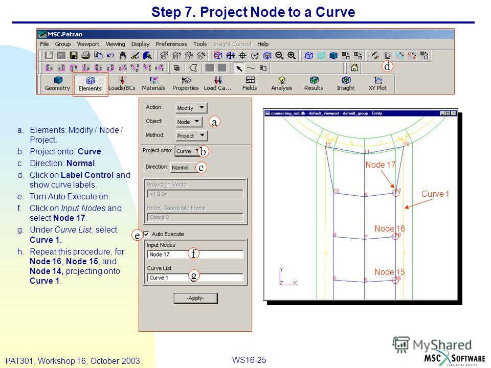 WS16-25 PAT301, Workshop 16, October 2003 Step 7. Project Node to a Curve a.Elements: Modify / Node / Project. b.Project onto: Curve. c.Direction: Normal. d.Click on Label Control and show curve labels. e.Turn Auto Execute on. f.Click on Input Nodes