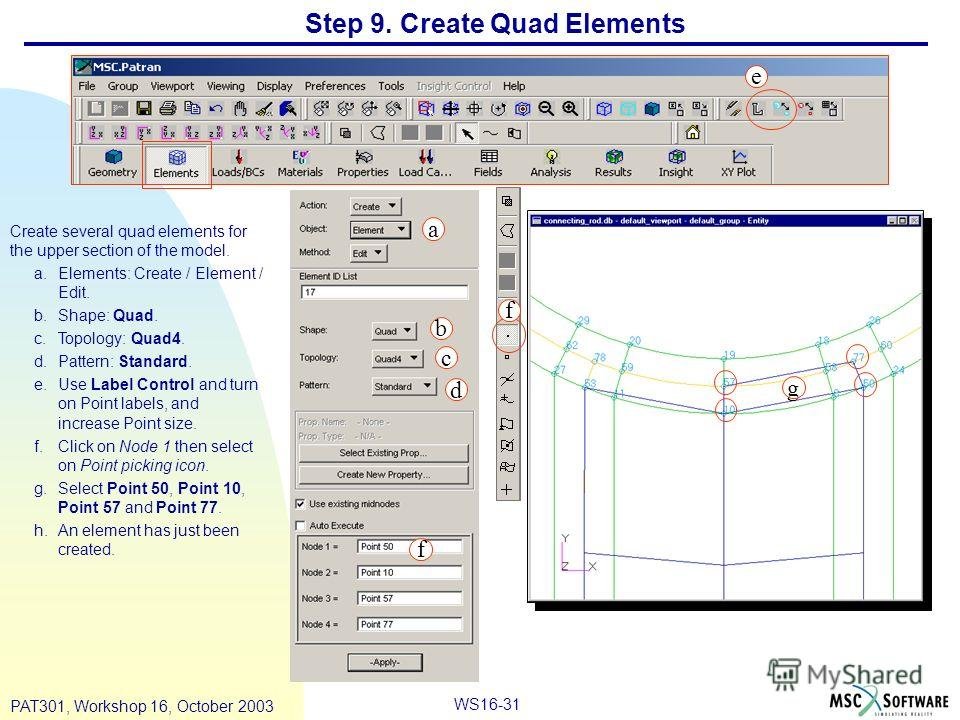 WS16-31 PAT301, Workshop 16, October 2003 Step 9. Create Quad Elements Create several quad elements for the upper section of the model. a.Elements: Create / Element / Edit. b.Shape: Quad. c.Topology: Quad4. d.Pattern: Standard. e.Use Label Control an