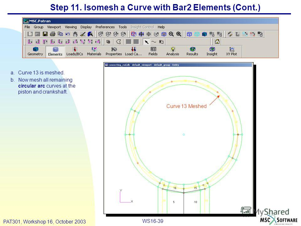 WS16-39 PAT301, Workshop 16, October 2003 Step 11. Isomesh a Curve with Bar2 Elements (Cont.) a.Curve 13 is meshed. b.Now mesh all remaining circular arc curves at the piston and crankshaft. Curve 13 Meshed