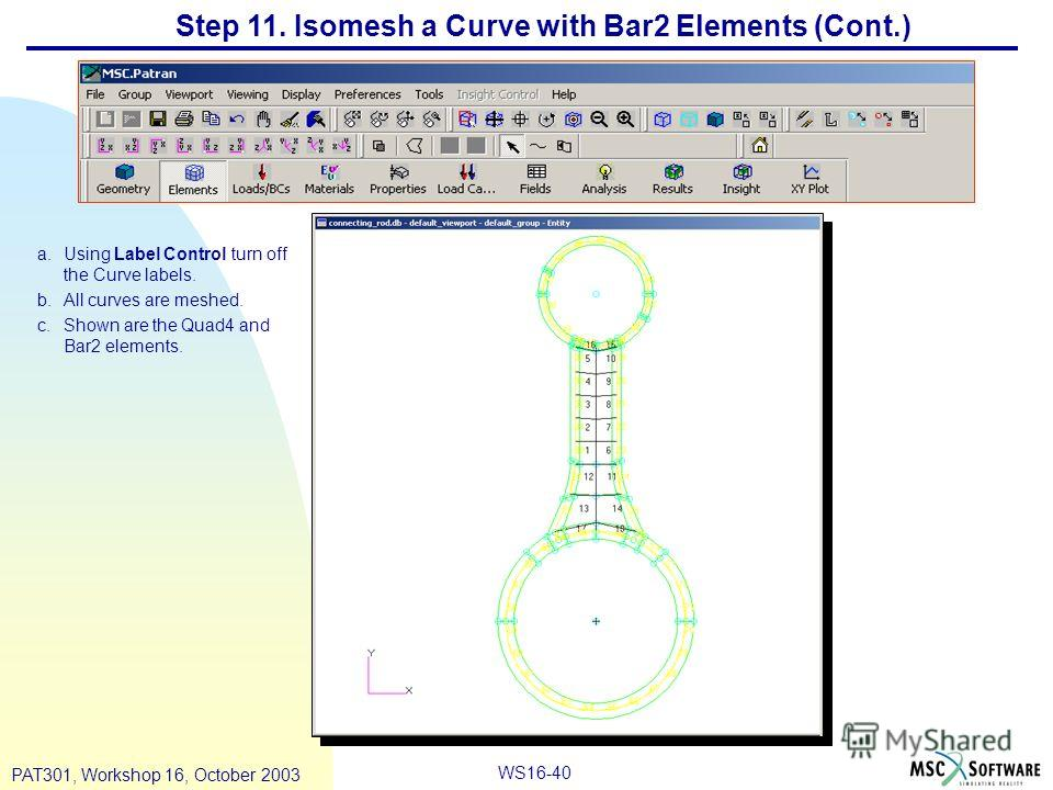 WS16-40 PAT301, Workshop 16, October 2003 Step 11. Isomesh a Curve with Bar2 Elements (Cont.) a.Using Label Control turn off the Curve labels. b.All curves are meshed. c.Shown are the Quad4 and Bar2 elements.