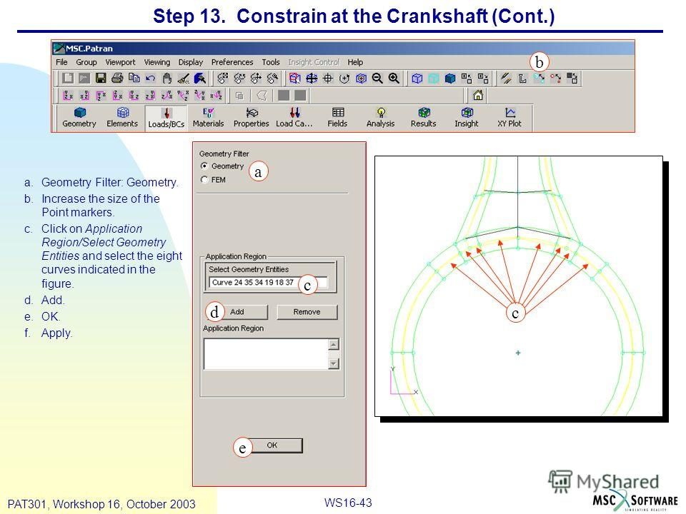 WS16-43 PAT301, Workshop 16, October 2003 Step 13. Constrain at the Crankshaft (Cont.) a.Geometry Filter: Geometry. b.Increase the size of the Point markers. c.Click on Application Region/Select Geometry Entities and select the eight curves indicated