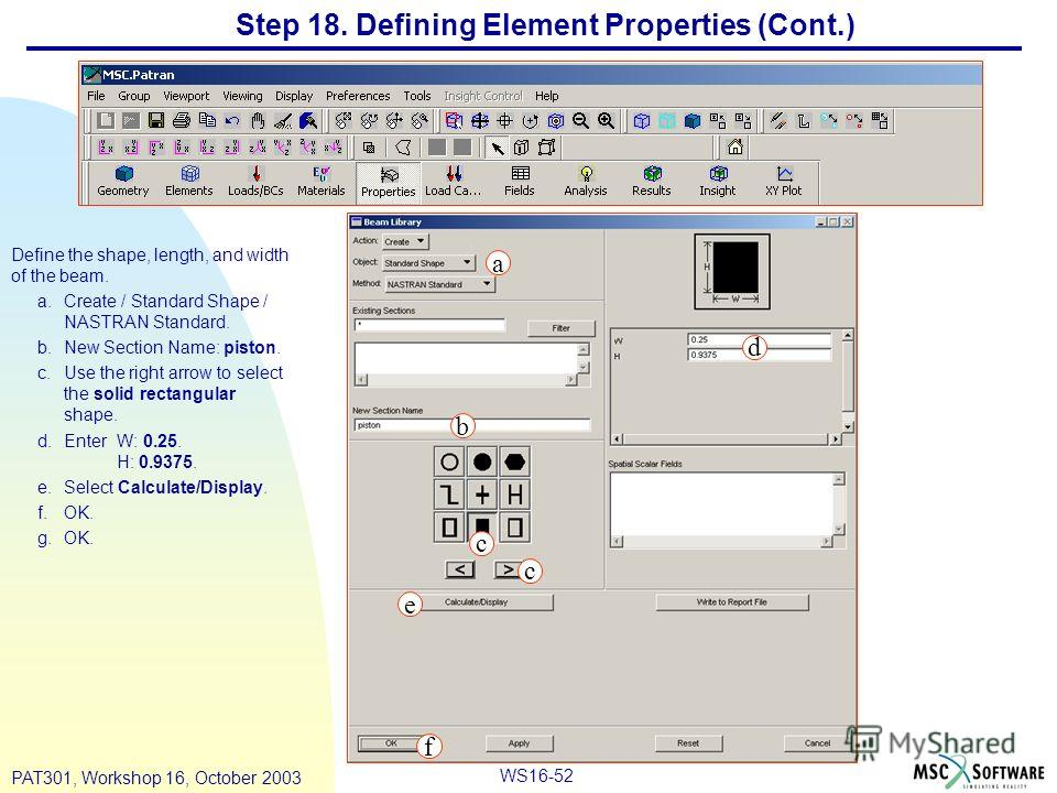 WS16-52 PAT301, Workshop 16, October 2003 Step 18. Defining Element Properties (Cont.) Define the shape, length, and width of the beam. a.Create / Standard Shape / NASTRAN Standard. b.New Section Name: piston. c.Use the right arrow to select the soli