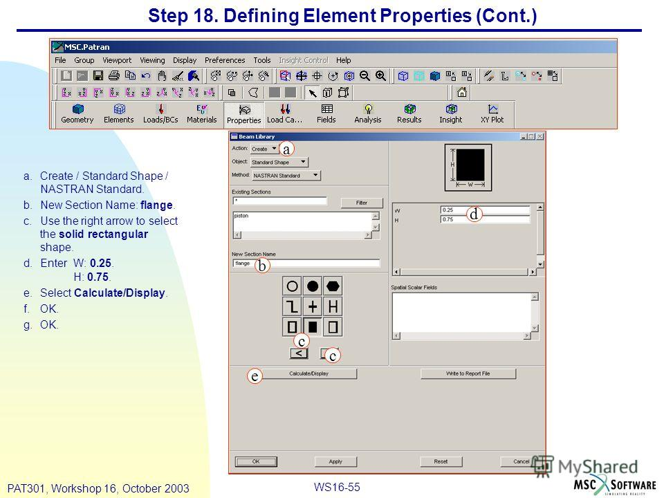 WS16-55 PAT301, Workshop 16, October 2003 Step 18. Defining Element Properties (Cont.) a.Create / Standard Shape / NASTRAN Standard. b.New Section Name: flange. c.Use the right arrow to select the solid rectangular shape. d.Enter W: 0.25. H: 0.75. e.