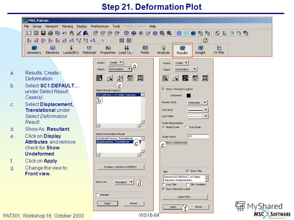WS16-64 PAT301, Workshop 16, October 2003 Step 21. Deformation Plot a.Results: Create / Deformation b.Select SC1:DEFAULT… under Select Result Case(s). c.Select Displacement, Translational under Select Deformation Result. d.Show As: Resultant. e.Click