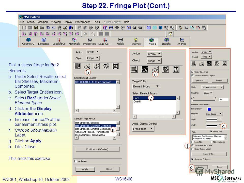 WS16-68 PAT301, Workshop 16, October 2003 Step 22. Fringe Plot (Cont.) Plot a stress fringe for Bar2 elements. a.Under Select Results, select Bar Stresses, Maximum Combined. b.Select Target Entities icon. c.Select Bar2 under Select Element Types. d.C