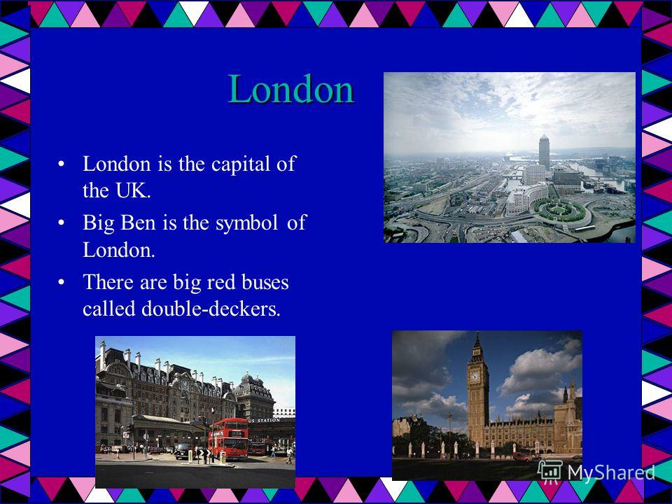 London London is the capital of the UK. Big Ben is the symbol of London. There are big red buses called double-deckers.