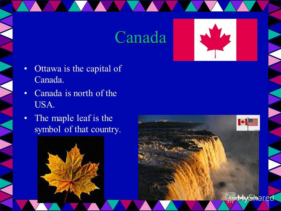 Canada Ottawa is the capital of Canada. Canada is north of the USA. The maple leaf is the symbol of that country.