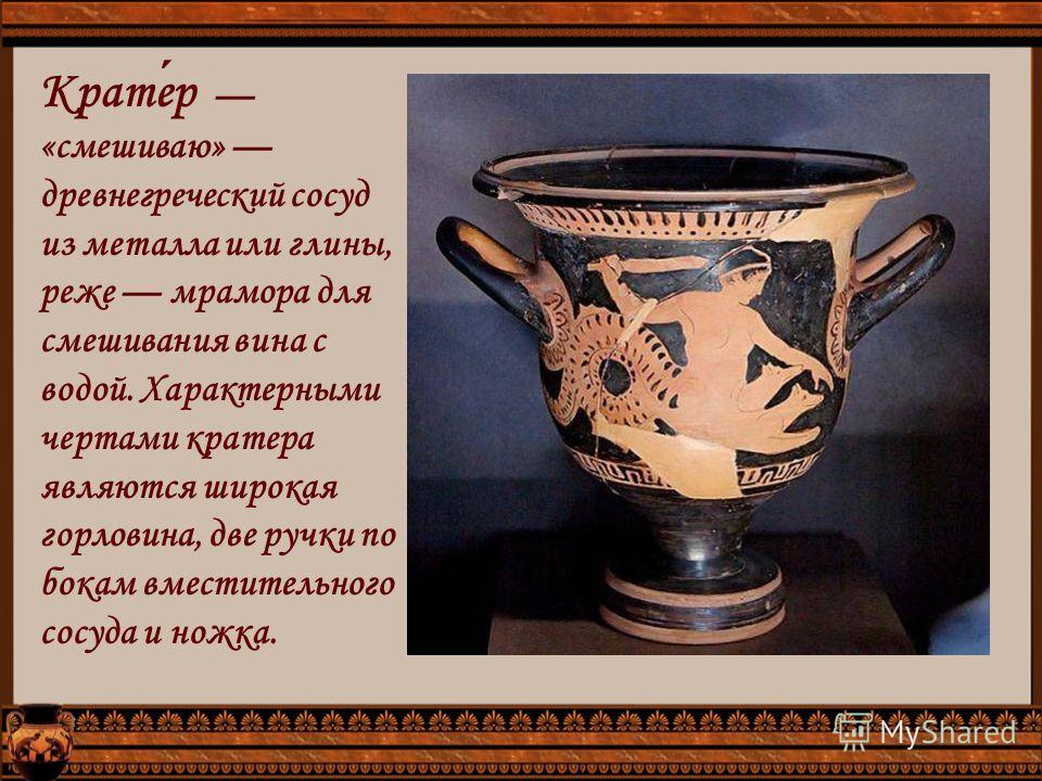 Кратер «смешиваю» древнегреческий сосуд из металла или глины, реже мрамора для смешивания вина с водой. Характерными чертами кратера являются широкая горловина, две ручки по бокам вместительного сосуда и ножка.