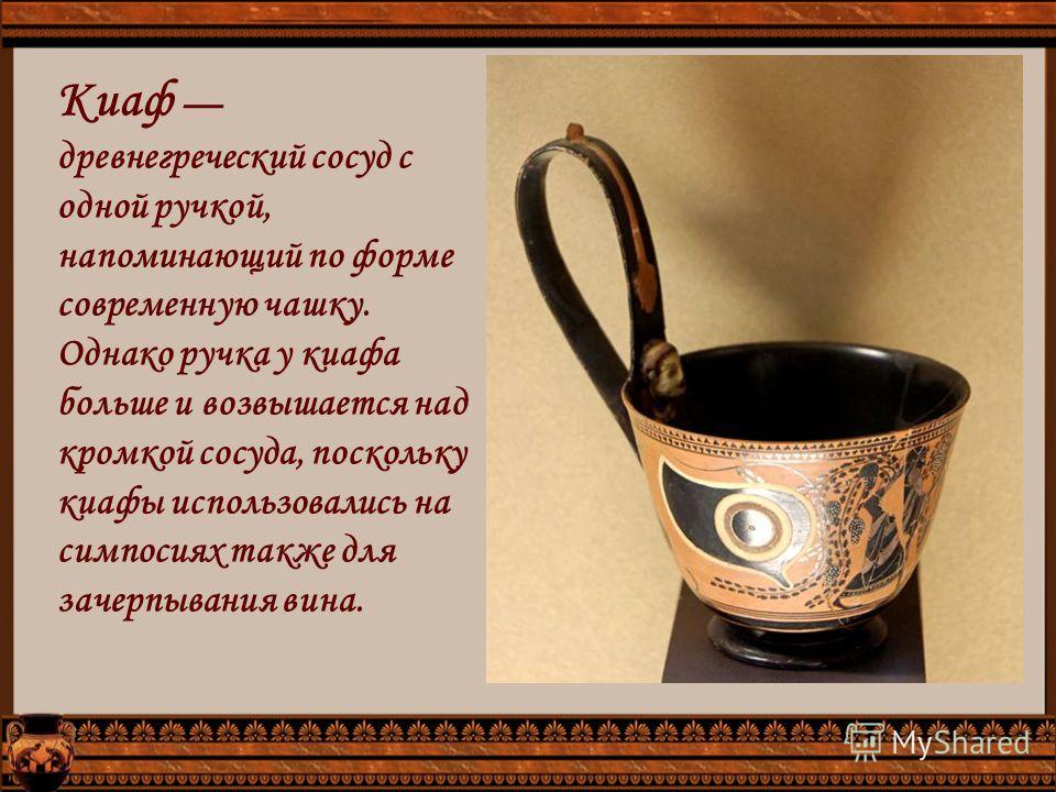 Киаф древнегреческий сосуд с одной ручкой, напоминающий по форме современную чашку. Однако ручка у киафа больше и возвышается над кромкой сосуда, поскольку киафы использовались на симпосиях также для зачерпывания вина.