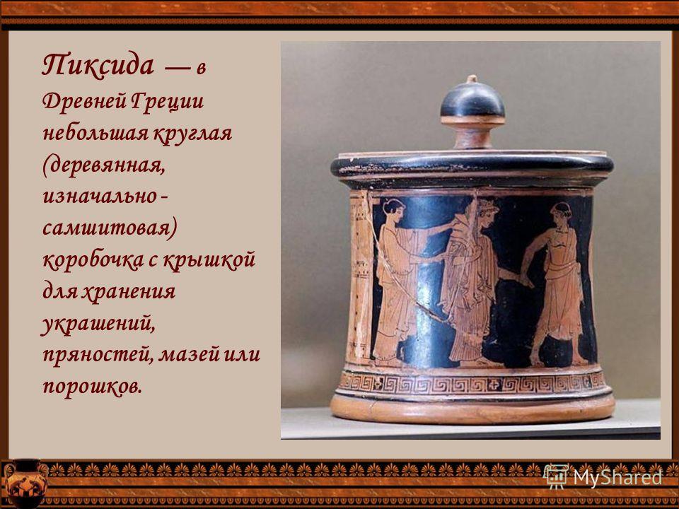 Пиксида в Древней Греции небольшая круглая (деревянная, изначально - самшитовая) коробочка с крышкой для хранения украшений, пряностей, мазей или порошков.