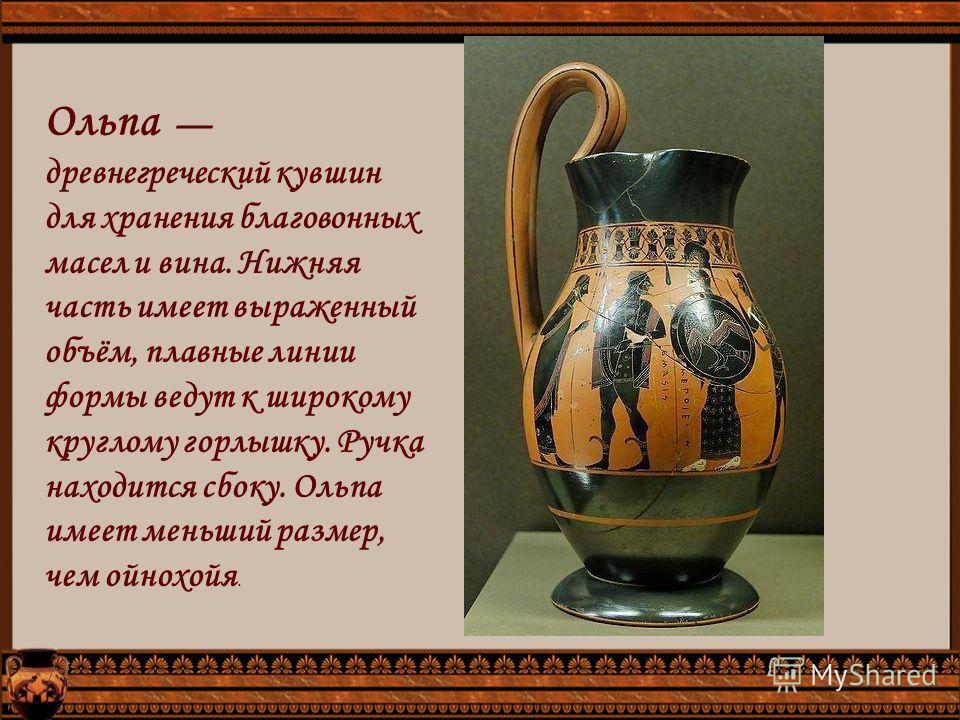 Ольпа древнегреческий кувшин для хранения благовонных масел и вина. Нижняя часть имеет выраженный объём, плавные линии формы ведут к широкому круглому горлышку. Ручка находится сбоку. Ольпа имеет меньший размер, чем ойнохойя.