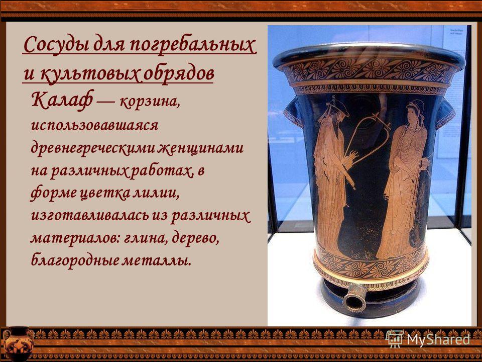 Сосуды для погребальных и культовых обрядов Калаф корзина, использовавшаяся древнегреческими женщинами на различных работах, в форме цветка лилии, изготавливалась из различных материалов: глина, дерево, благородные металлы.
