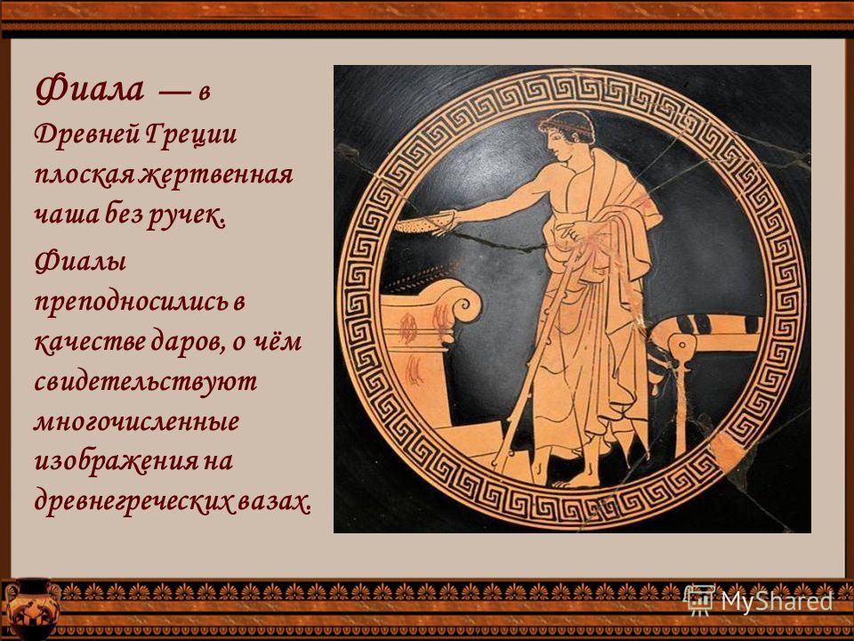 Фиала в Древней Греции плоская жертвенная чаша без ручек. Фиалы преподносились в качестве даров, о чём свидетельствуют многочисленные изображения на древнегреческих вазах.
