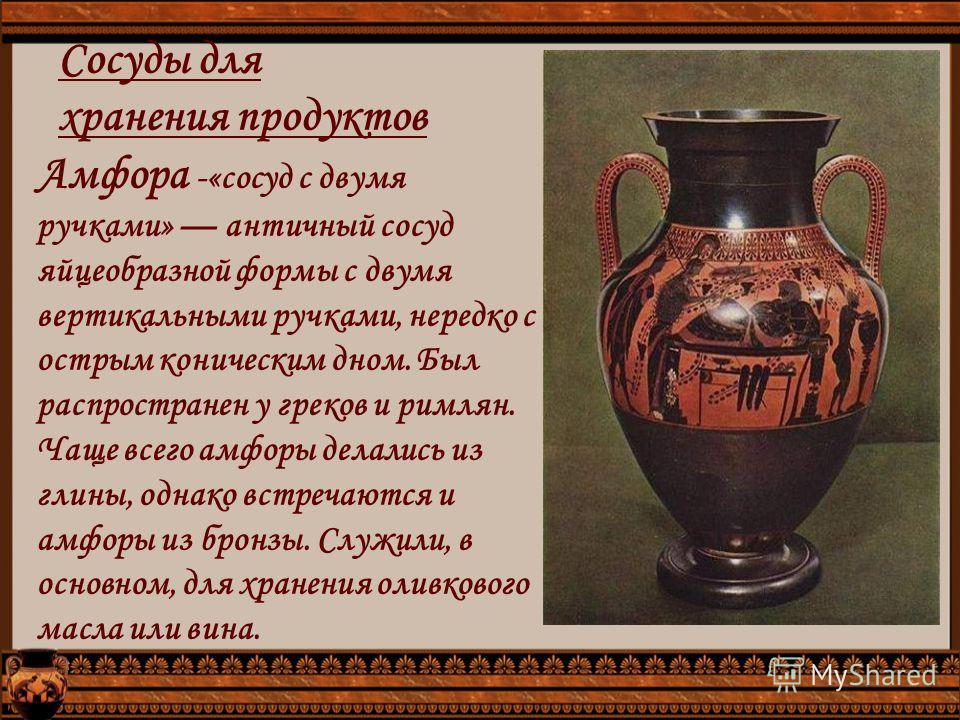 Сосуды для хранения продуктов Амфора -«сосуд с двумя ручками» античный сосуд яйцеобразной формы с двумя вертикальными ручками, нередко с острым коническим дном. Был распространен у греков и римлян. Чаще всего амфоры делались из глины, однако встречаю