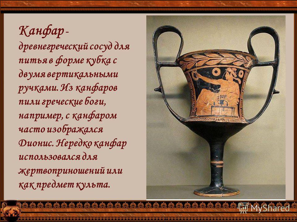 Канфар - древнегреческий сосуд для питья в форме кубка с двумя вертикальными ручками. Из канфаров пили греческие боги, например, с канфаром часто изображался Дионис. Нередко канфар использовался для жертвоприношений или как предмет культа.
