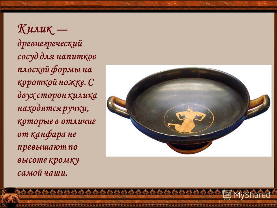 Килик древнегреческий сосуд для напитков плоской формы на короткой ножке. С двух сторон килика находятся ручки, которые в отличие от конфорка не превышают по высоте кромку самой чаши.