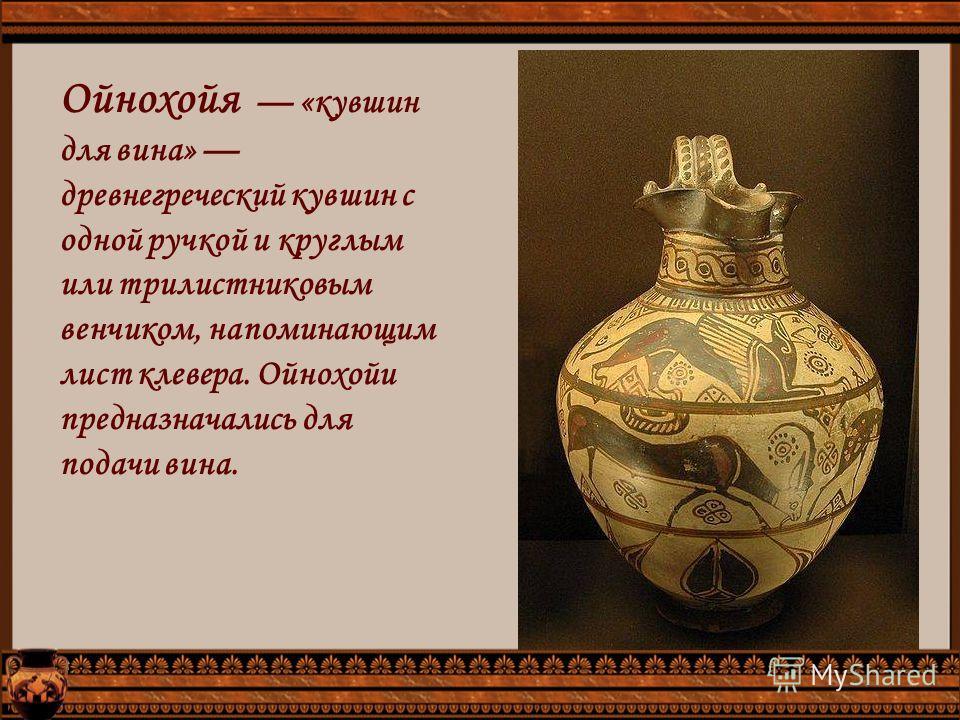 Ойнохойя «кувшин для вина» древнегреческий кувшин с одной ручкой и круглым или трилистниковым венчиком, напоминающим лист клевера. Ойнохойи предназначались для подачи вина.