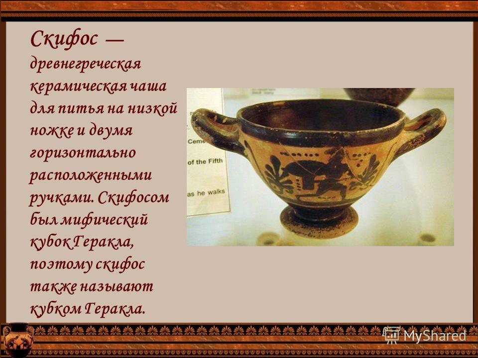 Скифос древнегреческая керамическая чаша для питья на низкой ножке и двумя горизонтально расположенными ручками. Скифосом был мифический кубок Геракла, поэтому скифос также называют кубком Геракла.