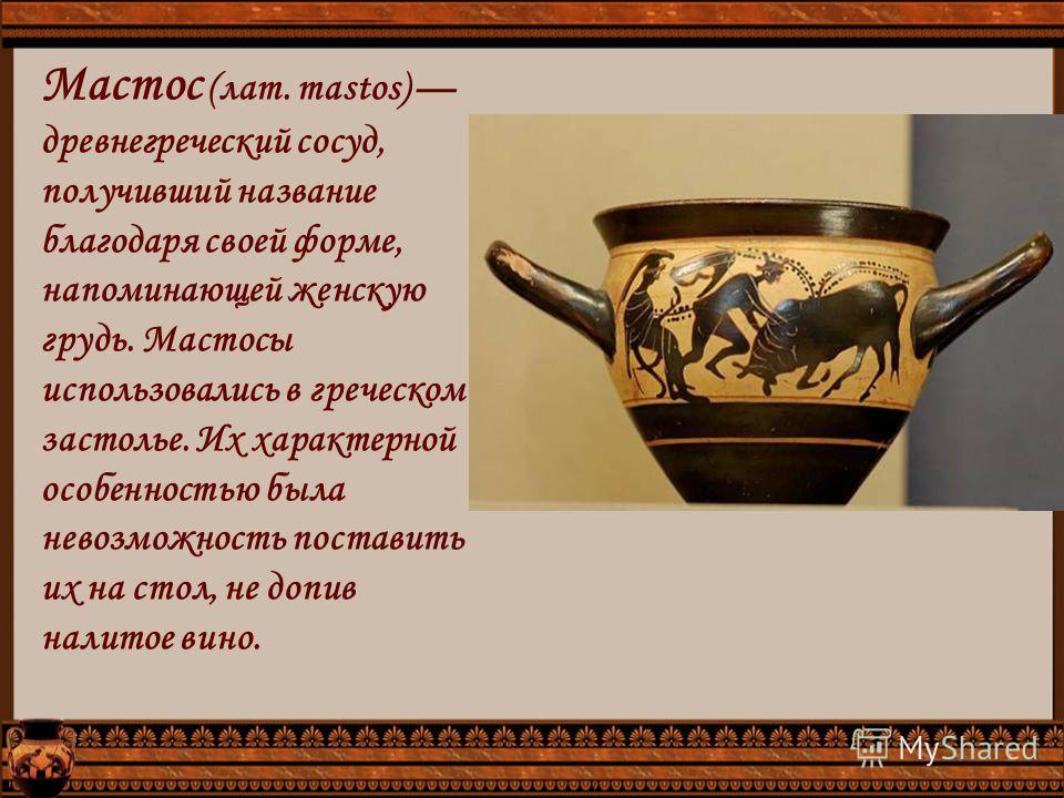 Мастос (лат. mastos) древнегреческий сосуд, получивший название благодаря своей форме, напоминающей женскую грудь. Мастосы использовались в греческом застолье. Их характерной особенностью была невозможность поставить их на стол, не допив налитое вино
