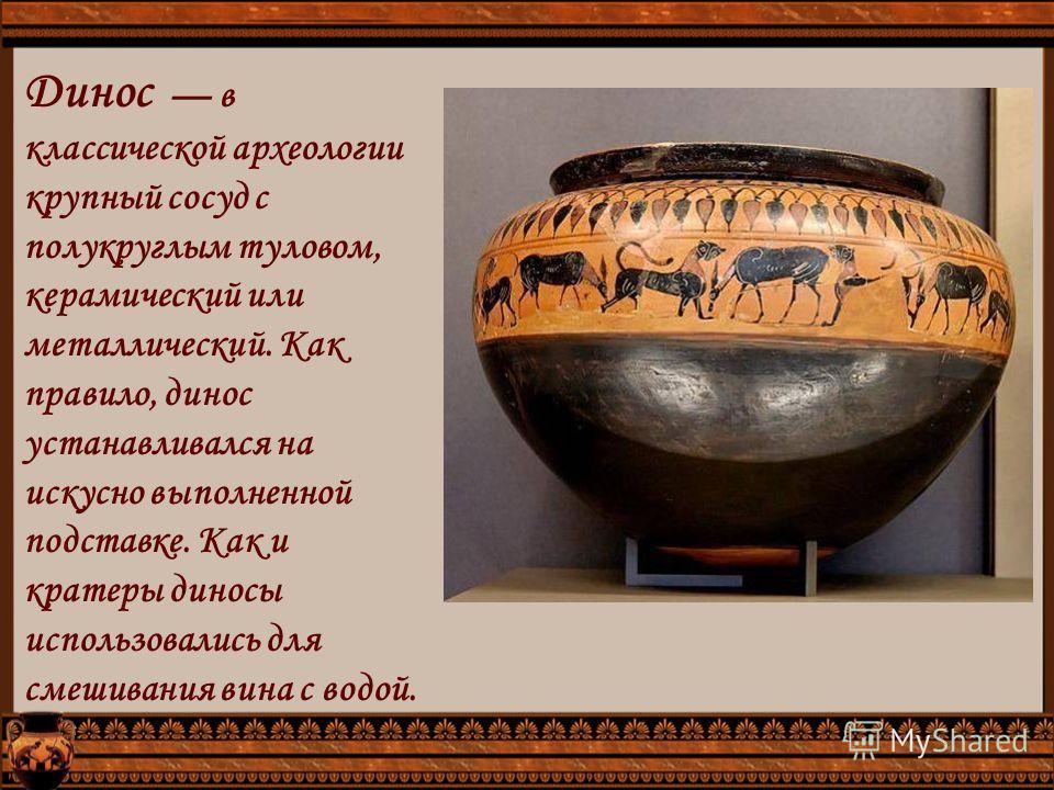 Динос в классической археологии крупный сосуд с полукруглым туловом, керамический или металлический. Как правило, динас устанавливался на искусно выполненной подставке. Как и кратеры динасы использовались для смешивания вина с водой.