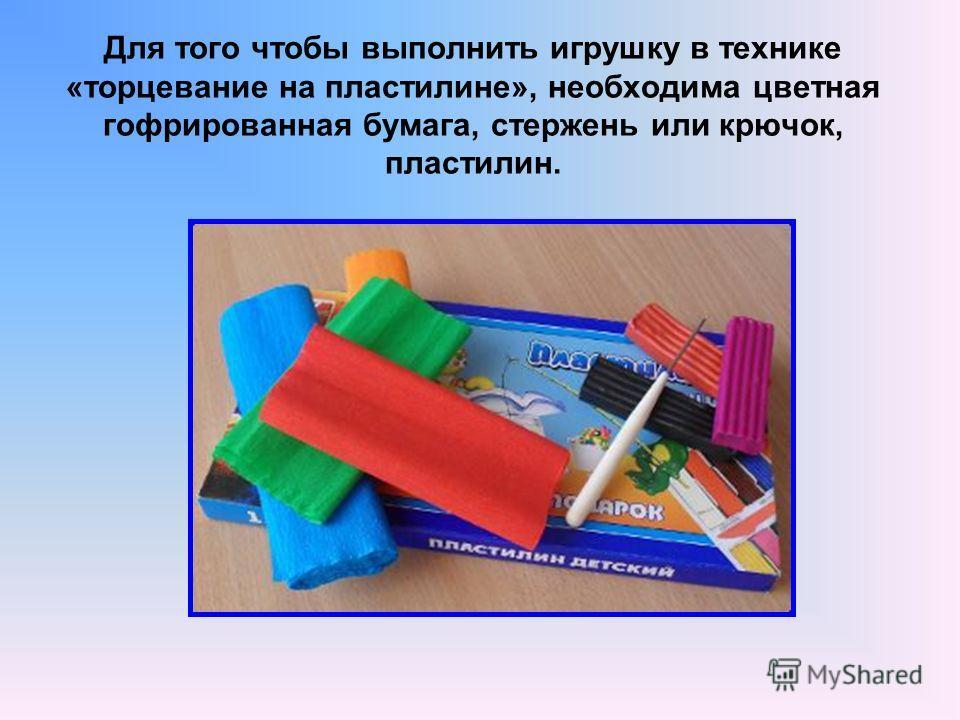 Для того чтобы выполнить игрушку в технике «торцевание на пластилине», необходима цветная гофрированная бумага, стержень или крючок, пластилин.