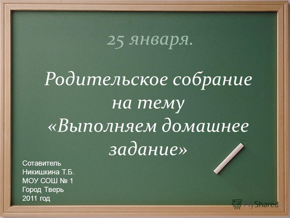 25 января. Родительское собрание на тему «Выполняем домашнее задание» Сотавитель Никишкина Т.Б. МОУ СОШ 1 Город Тверь 2011 год