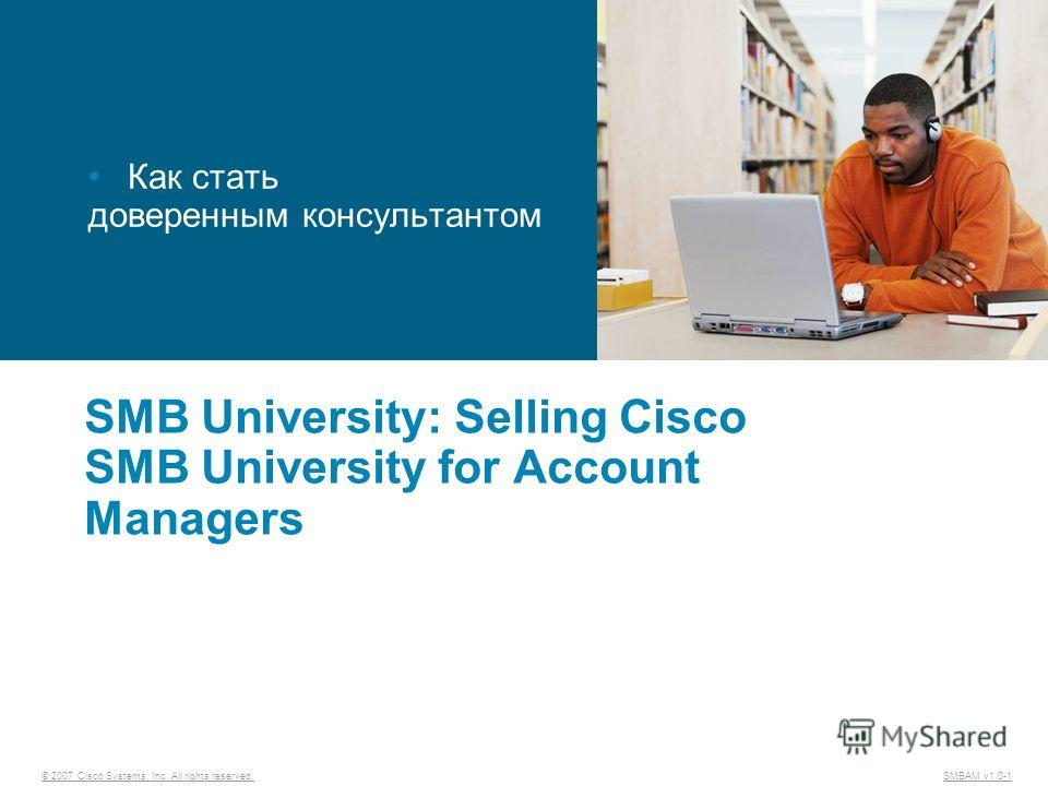 © 2007 Cisco Systems, Inc. All rights reserved. SMBAM v1.0-1 SMB University: Selling Cisco SMB University for Account Managers Как стать доверенным консультантом