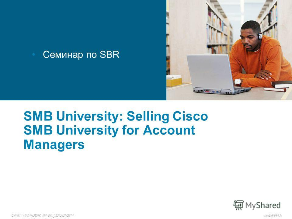 © 2007 Cisco Systems, Inc. All rights reserved. SMBAM v1.0-1 © 2006 Cisco Systems, Inc. All rights reserved. SMBUS-1 SMB University: Selling Cisco SMB University for Account Managers Семинар по SBR