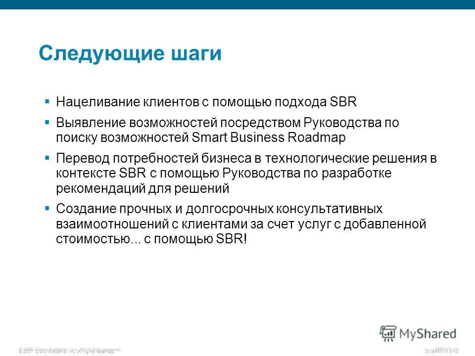 © 2007 Cisco Systems, Inc. All rights reserved. SMBAM v1.0-13 © 2006 Cisco Systems, Inc. All rights reserved. SMBUS-13 Следующие шаги Нацеливание клиентов с помощью подхода SBR Выявление возможностей посредством Руководства по поиску возможностей Sma