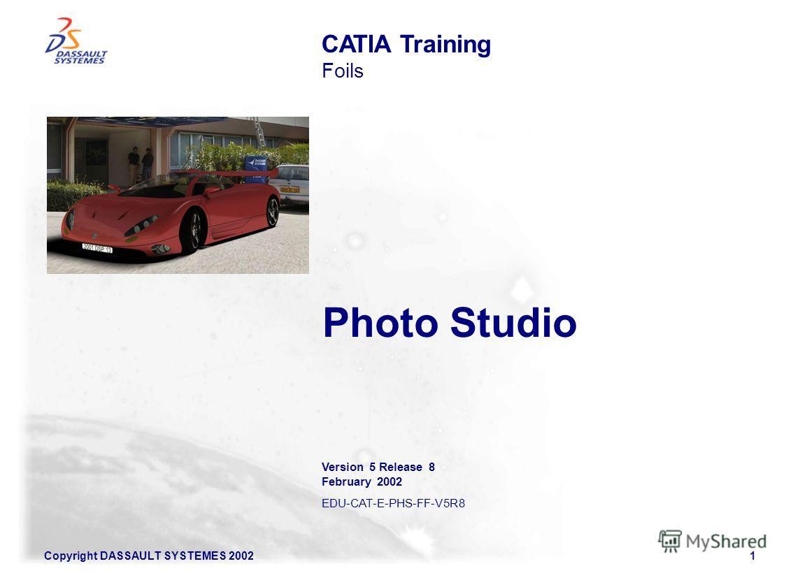Copyright DASSAULT SYSTEMES 20021 Photo Studio CATIA Training Foils Version 5 Release 8 February 2002 EDU-CAT-E-PHS-FF-V5R8