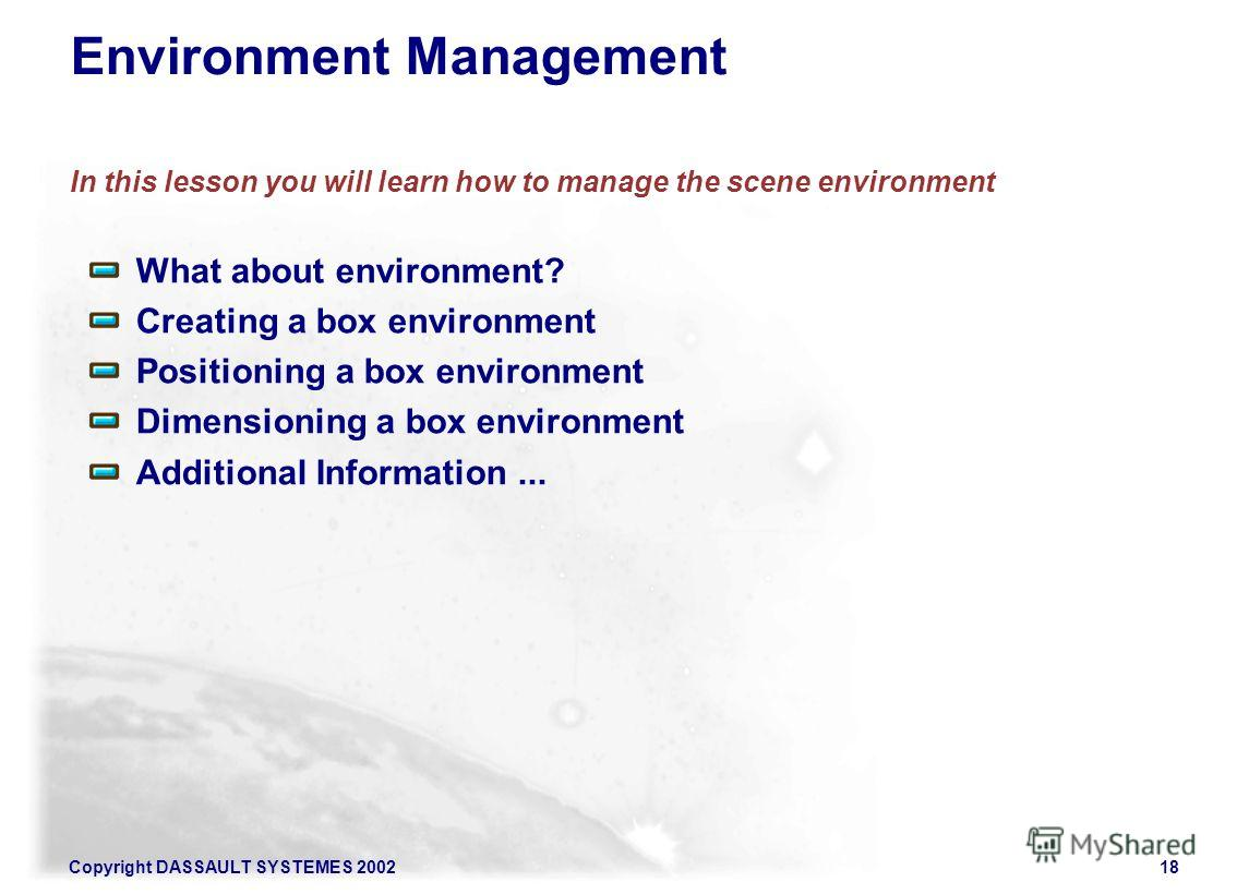 Copyright DASSAULT SYSTEMES 200218 Environment Management In this lesson you will learn how to manage the scene environment What about environment? Creating a box environment Positioning a box environment Dimensioning a box environment Additional Inf