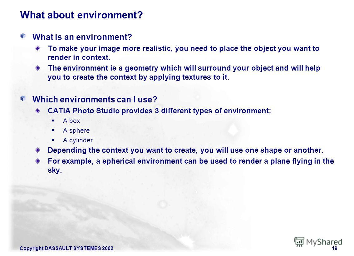 Copyright DASSAULT SYSTEMES 200219 What about environment? What is an environment? To make your image more realistic, you need to place the object you want to render in context. The environment is a geometry which will surround your object and will h