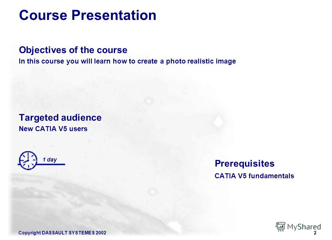 Copyright DASSAULT SYSTEMES 20022 Course Presentation Objectives of the course In this course you will learn how to create a photo realistic image Targeted audience New CATIA V5 users Prerequisites CATIA V5 fundamentals 1 day