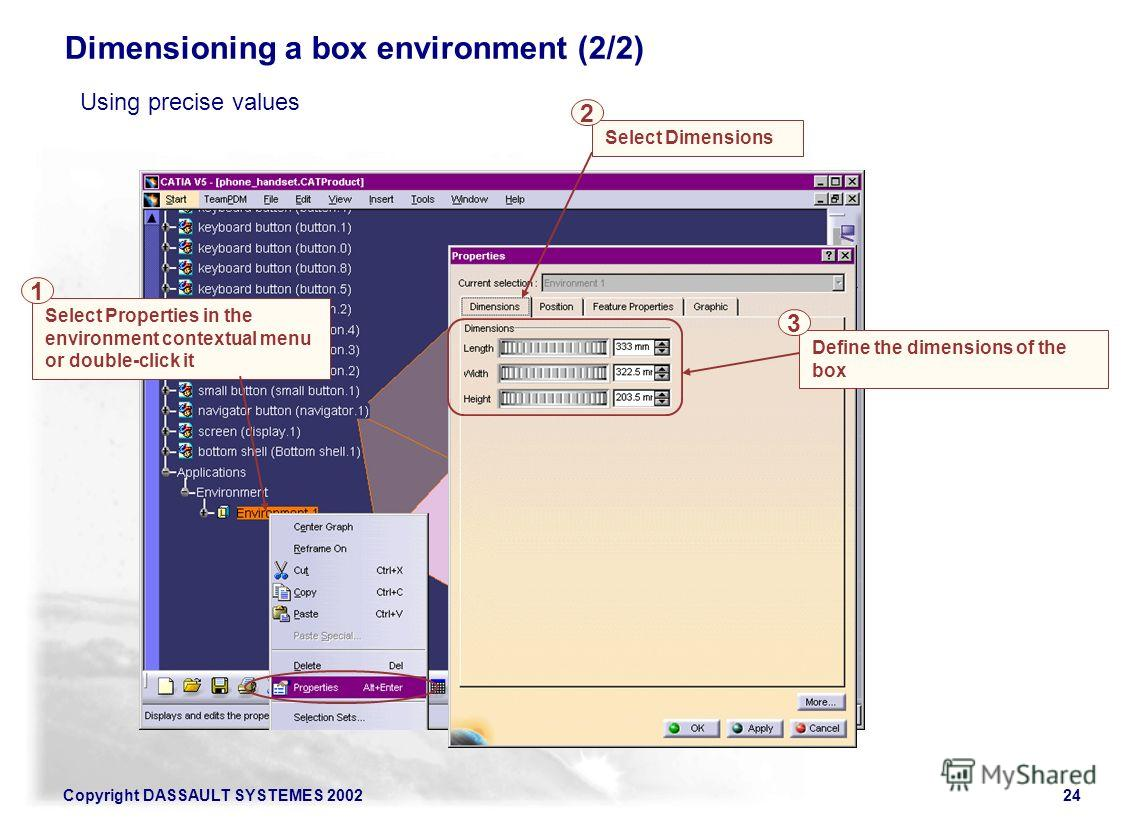 Copyright DASSAULT SYSTEMES 200224 Select Properties in the environment contextual menu or double-click it Select Dimensions Dimensioning a box environment (2/2) 1 2 Define the dimensions of the box 3 Using precise values