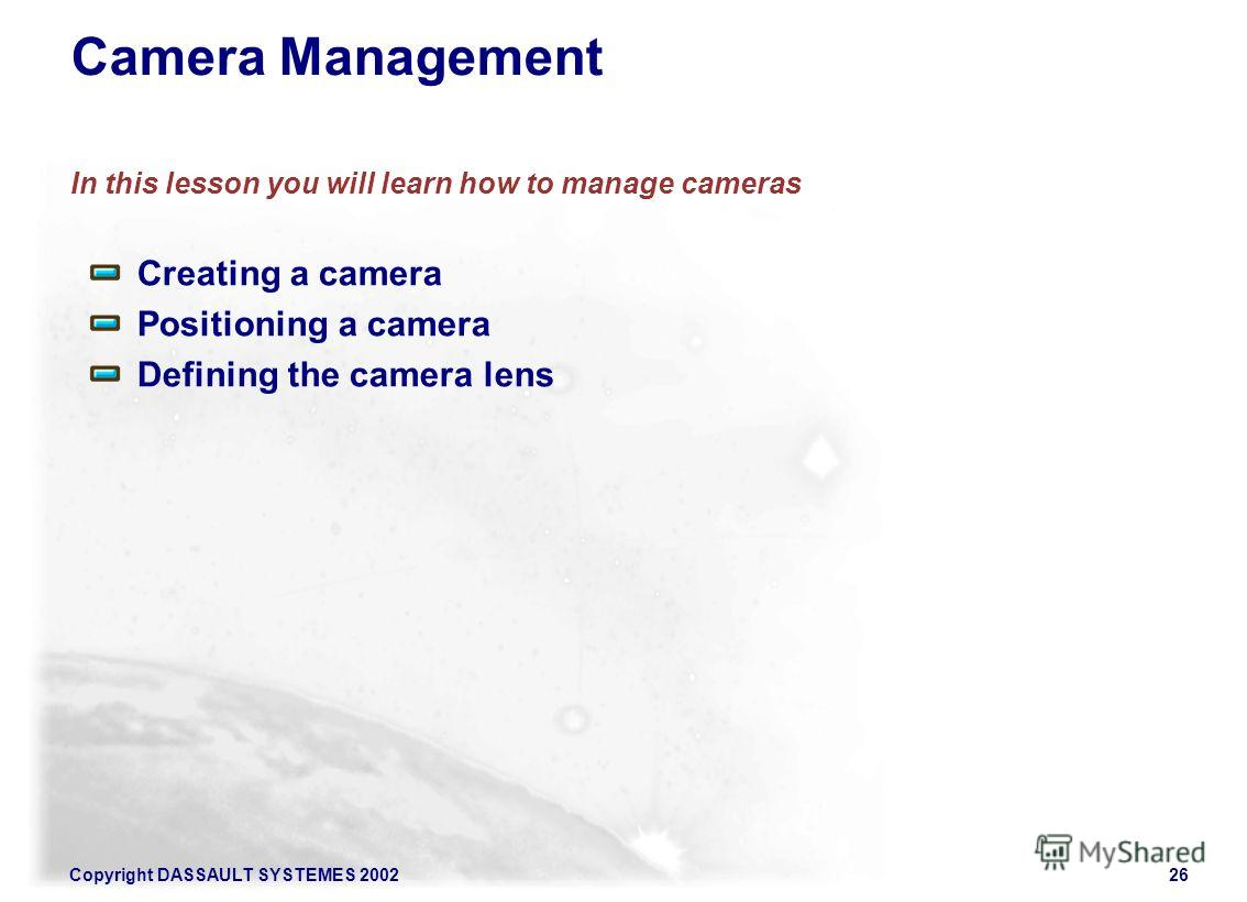 Copyright DASSAULT SYSTEMES 200226 Camera Management In this lesson you will learn how to manage cameras Creating a camera Positioning a camera Defining the camera lens