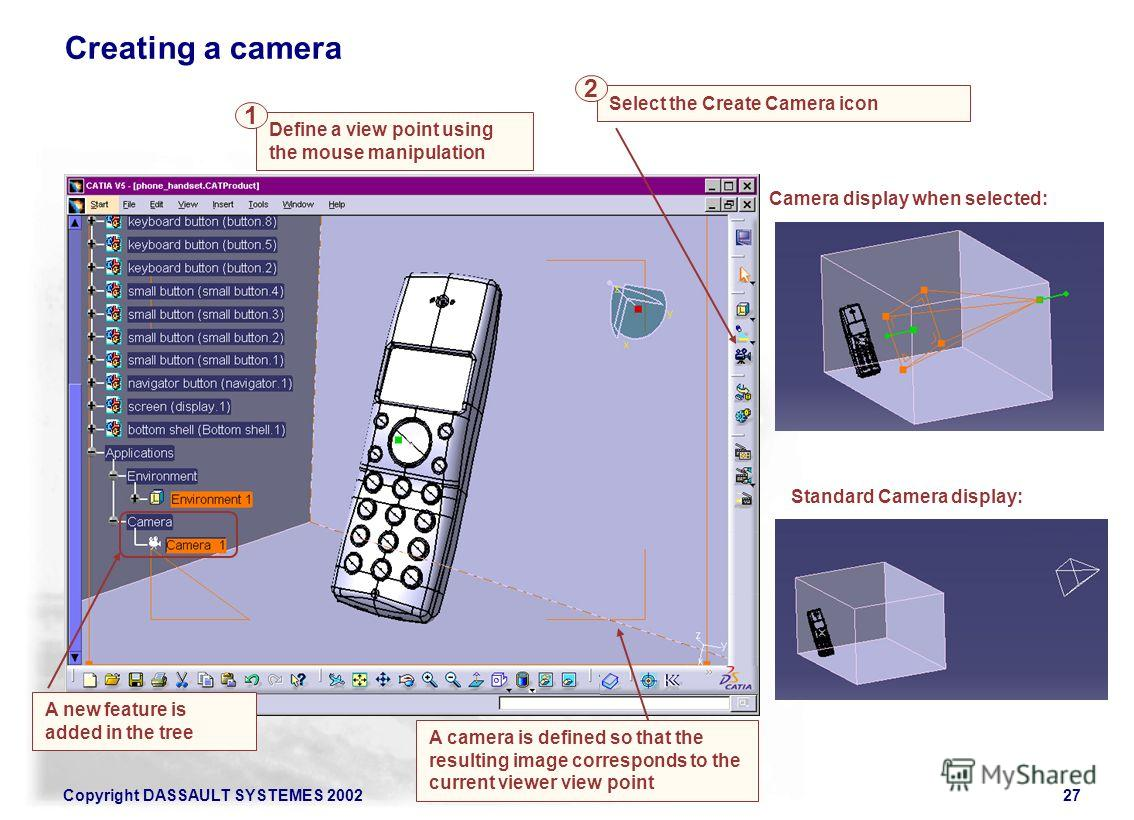 Copyright DASSAULT SYSTEMES 200227 A camera is defined so that the resulting image corresponds to the current viewer view point Select the Create Camera icon Creating a camera A new feature is added in the tree Define a view point using the mouse man