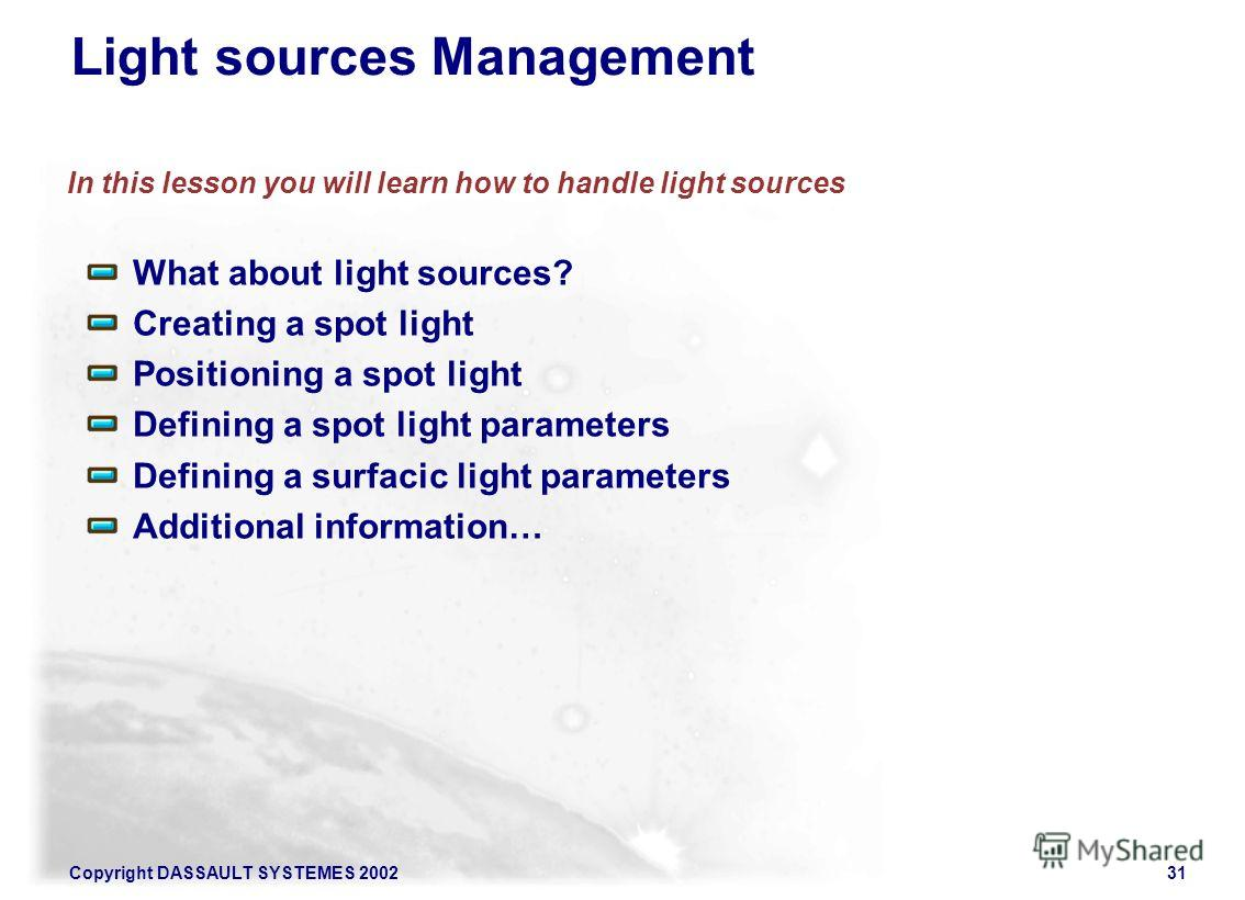 Copyright DASSAULT SYSTEMES 200231 Light sources Management In this lesson you will learn how to handle light sources What about light sources? Creating a spot light Positioning a spot light Defining a spot light parameters Defining a surfacic light